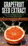 Grapefruit Seed Extract - The Definitive Guide to Treating Infections - Susan White