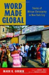 Word Made Global: Stories of African Christianity in New York City - Mark R. Gornik, Andrew Walls