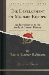 The Development of Modern Europe, Vol. 1: An Introduction to the Study of Current History (Classic Reprint) - James Harvey Robinson