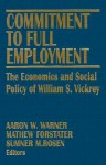Commitment to Full Employment: The Economics and Social Policy of William S. Vickrey - Aaron W. Warner, Sumner M. Rosen, Mathew Forstater
