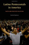 Latino Pentecostals in America: Faith and Politics in Action - Gastón Espinosa