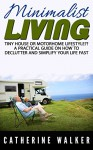 Tiny House or Motorhome Lifestyle?!: A Practical Guide on How to Declutter and Simplify Your Life Fast. Minimalist Living.(small house, how to live in a car, VAN or RV, declutter your life, simplify - Catherine Walker