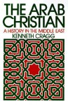 The Arab Christian: A History in the Middle East - Kenneth Cragg