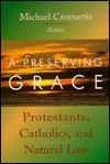 A Preserving Grace: Protestants, Catholics, and Natural Law - Michael Cromartie