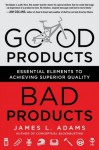 Good Products, Bad Products: Essential Elements to Achieving Superior Quality - James L. Adams