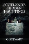 Scotland's Hidden Hauntings: A Collection of Real Ghost Stories - G. Stewart