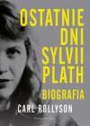 Ostatnie dni Sylvii Plath. Biografia - Carl Rollyson, Rychlik Magdalena
