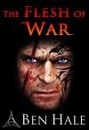 The Flesh of War (The Warsworn Trilogy Book 1) - Ben Hale