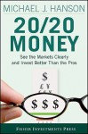 20/20 Money: See the Markets Clearly and Invest Better Than the Pros - Michael J. Hanson