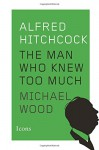 Alfred Hitchcock: The Man Who Knew Too Much (Icons) - Michael Wood