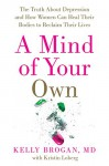 A Mind of Your Own: The Truth About Depression and How Women Can Heal Their Bodies to Reclaim Their Lives - M.D., Kelly Brogan, Kristin Loberg