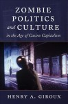 Zombie Politics and Culture in the Age of Casino Capitalism (Popular Culture and Everyday Life) - Henry A. Giroux