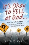 It's Okay to Yell at God...: And Other Life Changing Discoveries Made on My Journey of Grief - Eric Miller