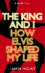 The King and I - How Elvis Shaped My Life (Kindle Single) - Harry Mount