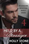 Held by a Stranger (Billionaire Behaving Badly Book 4) - Holly Stone