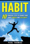 Habit:10 Powerful Steps to Change Your Habit Forever and Stay Happy (Healthy Lifestyle, Change Your Life, Power Habits, Power Your Life) - Paul Thomas