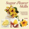 Sugar Flower Skills: The Cake Decorator's Step-By-Step Guide to Making Exquisite Lifelike Flowers - Alan Dunn