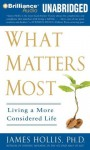 What Matters Most: Living a More Considered Life - James Hollis Ph.D., Jim Bond