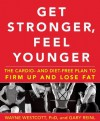 Get Stronger, Feel Younger: The Cardio and Diet-Free Plan to Firm Up and Lose Fat - Wayne Westcott, Gary Reinl