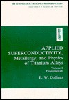Applied Superconductivity, Metallurgy, and Physics of Titanium Alloys:: Volume 1: Fundamentals - E.W. Collings