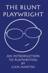 The Blunt Playwright: An Introduction to Playwriting - Clem Martini