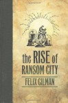The Rise of Ransom City - Felix Gilman