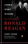 The Rebellion of Ronald Reagan: A History of the End of the Cold War (Penguin Classics) - James Mann