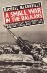 A Small War in the Balkans: British Military Involvement in Wartime Yugoslavia 1941-1945 - Michael McConville