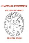 Shamanic Drumming: Calling the Spirits - Michael Drake