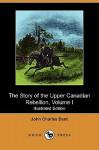 The Story of the Upper Canadian Rebellion, Volume I (Illustrated Edition) (Dodo Press) - John Charles Dent
