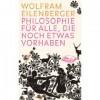 Philosophie Für Alle, Die Noch Etwas Vorhaben - Wolfram Eilenberger