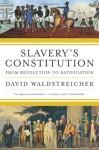 Slavery's Constitution: From Revolution to Ratification - David Waldstreicher