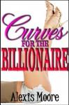 Curves For The Billionaire (BBW Erotic Romance) - Alexis Moore