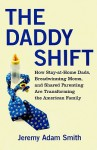 The Daddy Shift: How Stay-at-Home Dads, Breadwinning Moms, and Shared Parenting Are Transforming the Twenty-First-Century Family - Jeremy Adam Smith