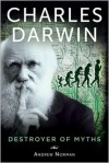 Charles Darwin: Destroyer of Myths - Andrew Norman