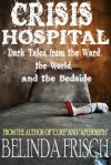 Crisis Hospital: Dark Tales from the Ward, the World, and the Bedside - Belinda Frisch