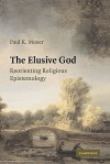 The Elusive God: Reorienting Religious Epistemology - Paul K. Moser