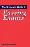 The Student's Guide to Passing Exams - Richard Burns, Burns Richard