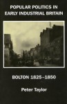 Popular Politics in Early Industrial Britain: Bolton, 1825-1850 - Peter Taylor