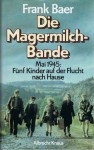 Die Magermilchbande. Mai 1945. Fünf Kinder auf der Flucht nach Hause - Frank Baer