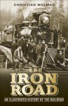 The Iron Road: An Illustrated History of the Railroad - Christian Wolmar