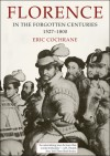 Florence in the Forgotten Centuries, 1527-1800: A History of Florence and the Florentines in the Age of the Grand Dukes - E. Cochrane