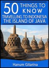 50 Things to Know About Travelling to Indonesia: The Island of Java: Where Cultures, Culinary and Nature Meet (50 Things to Know Travel) - Hanum Gitarina, 50 Things To Know