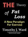 The Theory of Fat Loss: A New Paradigm for Exercise - Timothy J. Ward, David D. Aguilar, Jake Skrabacz