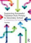 Supporting Successful Transition from Primary to Secondary School: A Programme for Teachers - Tina Rae