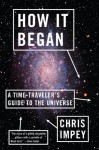 How It Began: A Time-Traveler's Guide to the Universe - Chris Impey