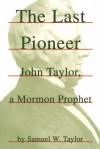 The Last Pioneer: John Taylor, a Mormon Prophet - Samuel W. Taylor
