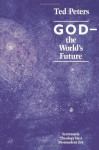 God the World's Future: Systematic Theology for a Postmodern Era - Ted Peters
