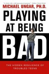 Playing at Being Bad: The Hidden Resilience of Troubled Teens - Michael Ungar