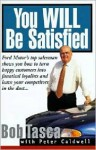 You Will Be Satisfied: Ford Motor's Top Salesman Shows You How to Turn Happy Customers into Fanatical Loyalists and Leave Your Competitors in the Dust - Bob Tasca, Peter Caldwell